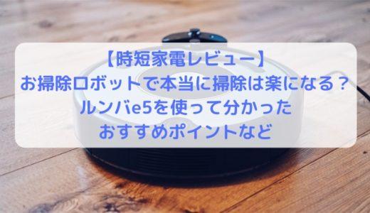 【レビュー】お掃除ロボットで本当に掃除は楽になる?ルンバe5を使って分かったおすすめポイント