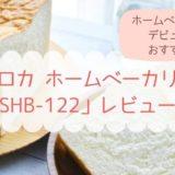 シロカホームベーカリーSHB-122レビュー